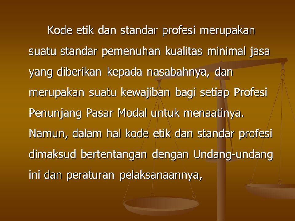 Kode etik dan standar profesi merupakan suatu standar pemenuhan kualitas minimal jasa yang diberikan kepada nasabahnya, dan merupakan suatu kewajiban bagi setiap Profesi Penunjang Pasar Modal untuk menaatinya.