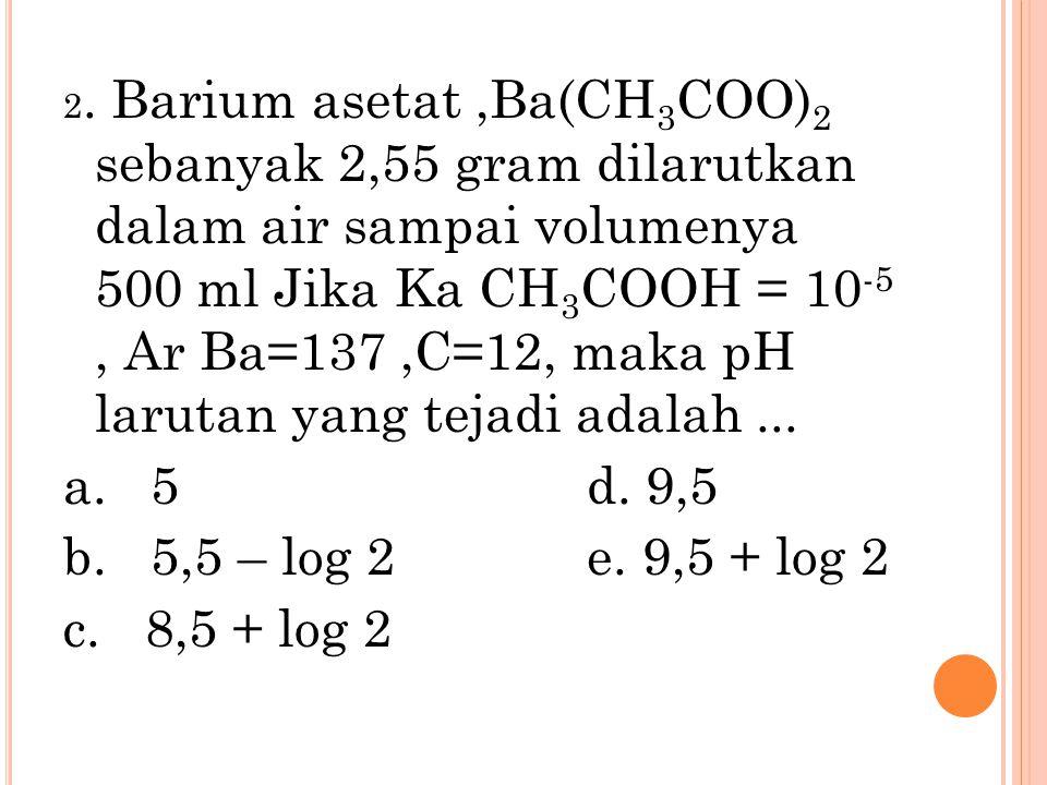 2. Barium asetat ,Ba(CH3COO)2 sebanyak 2,55 gram dilarutkan dalam air sampai volumenya 500 ml Jika Ka CH3COOH = 10-5 , Ar Ba=137 ,C=12, maka pH larutan yang tejadi adalah ...