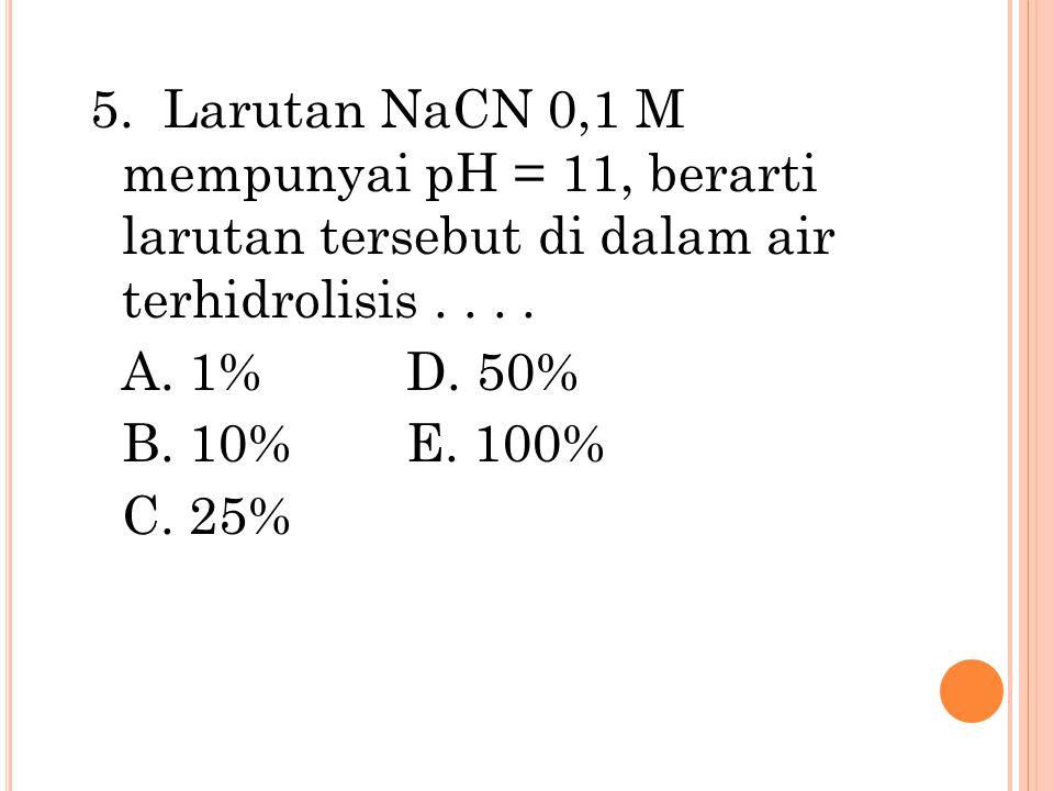5. Larutan NaCN 0,1 M mempunyai pH = 11, berarti larutan tersebut di dalam air terhidrolisis . . . .