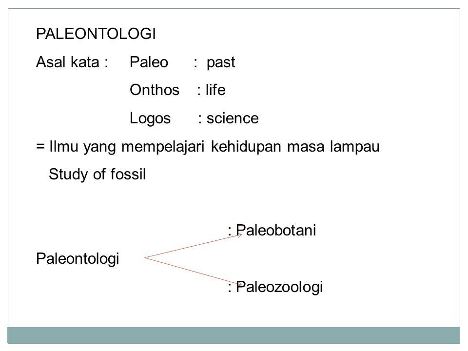 PALEONTOLOGI Asal kata : Paleo : past. Onthos : life. Logos : science. = Ilmu yang mempelajari kehidupan masa lampau.