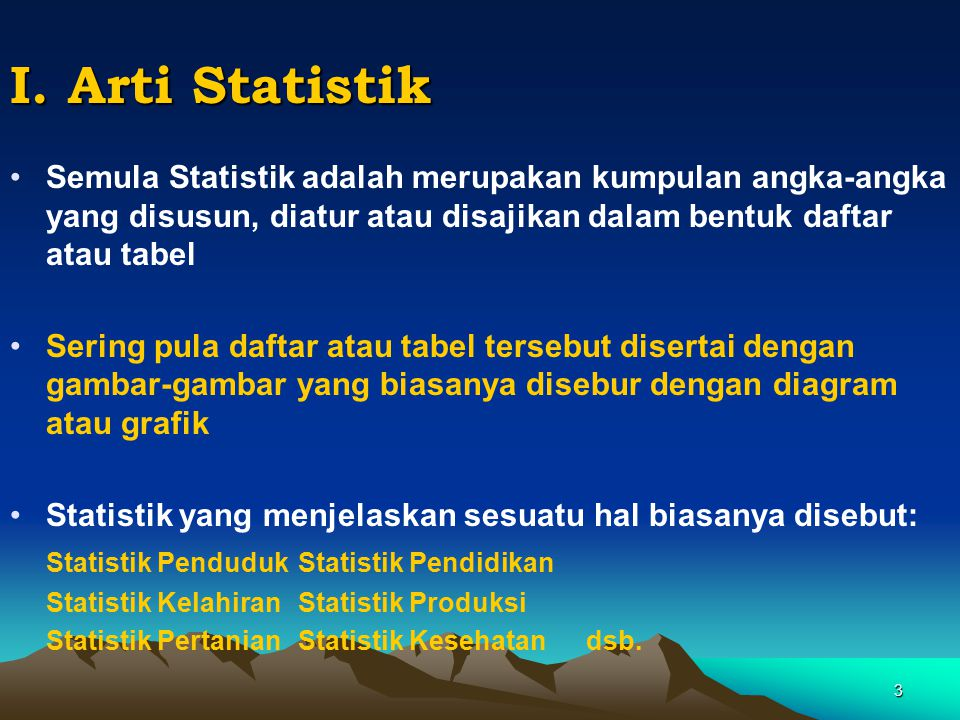 I. Arti Statistik Semula Statistik adalah merupakan kumpulan angka-angka yang disusun, diatur atau disajikan dalam bentuk daftar atau tabel.