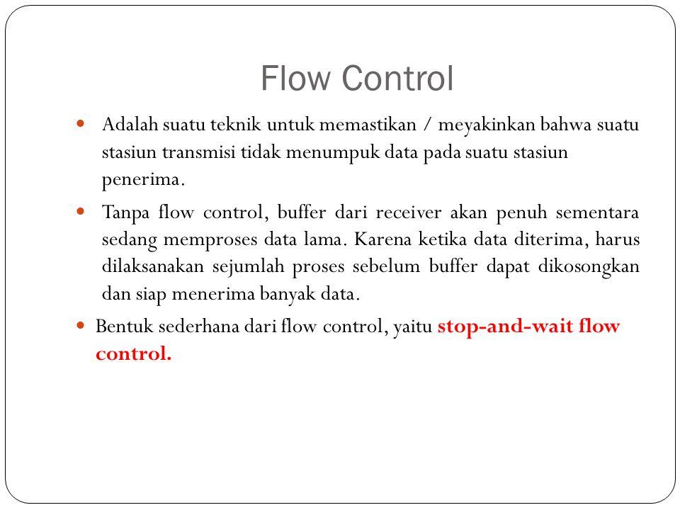 Flow Control Adalah suatu teknik untuk memastikan / meyakinkan bahwa suatu stasiun transmisi tidak menumpuk data pada suatu stasiun penerima.