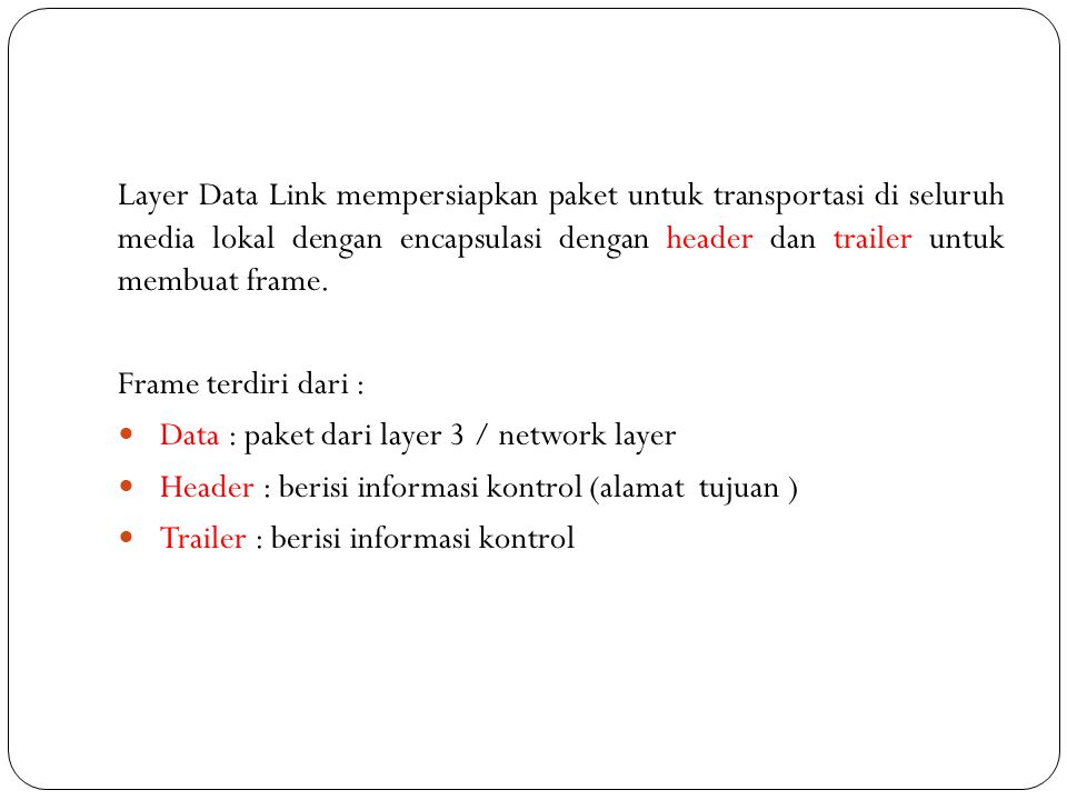 Layer Data Link mempersiapkan paket untuk transportasi di seluruh media lokal dengan encapsulasi dengan header dan trailer untuk membuat frame.