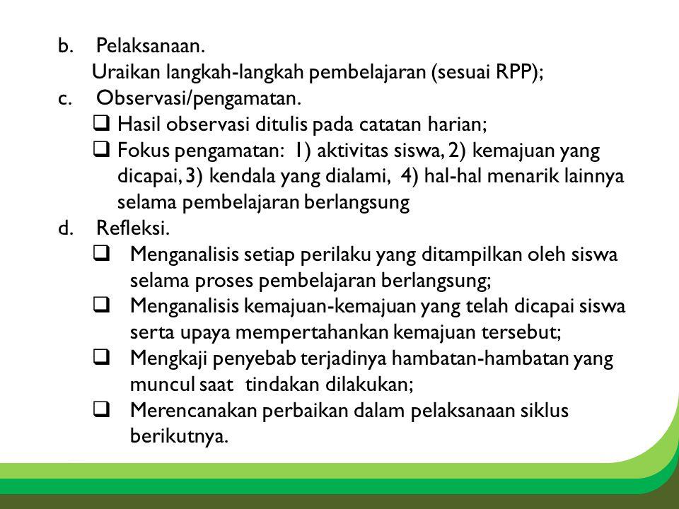 Pelaksanaan. Uraikan langkah-langkah pembelajaran (sesuai RPP); Observasi/pengamatan. Hasil observasi ditulis pada catatan harian;