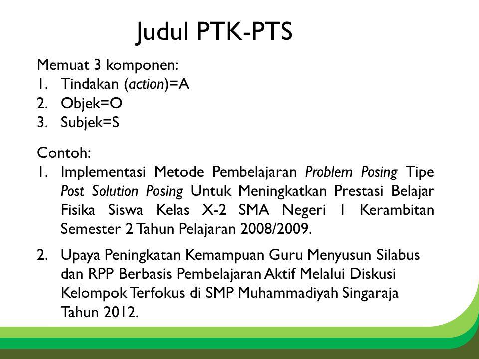 Judul PTK-PTS Memuat 3 komponen: Tindakan (action)=A Objek=O Subjek=S
