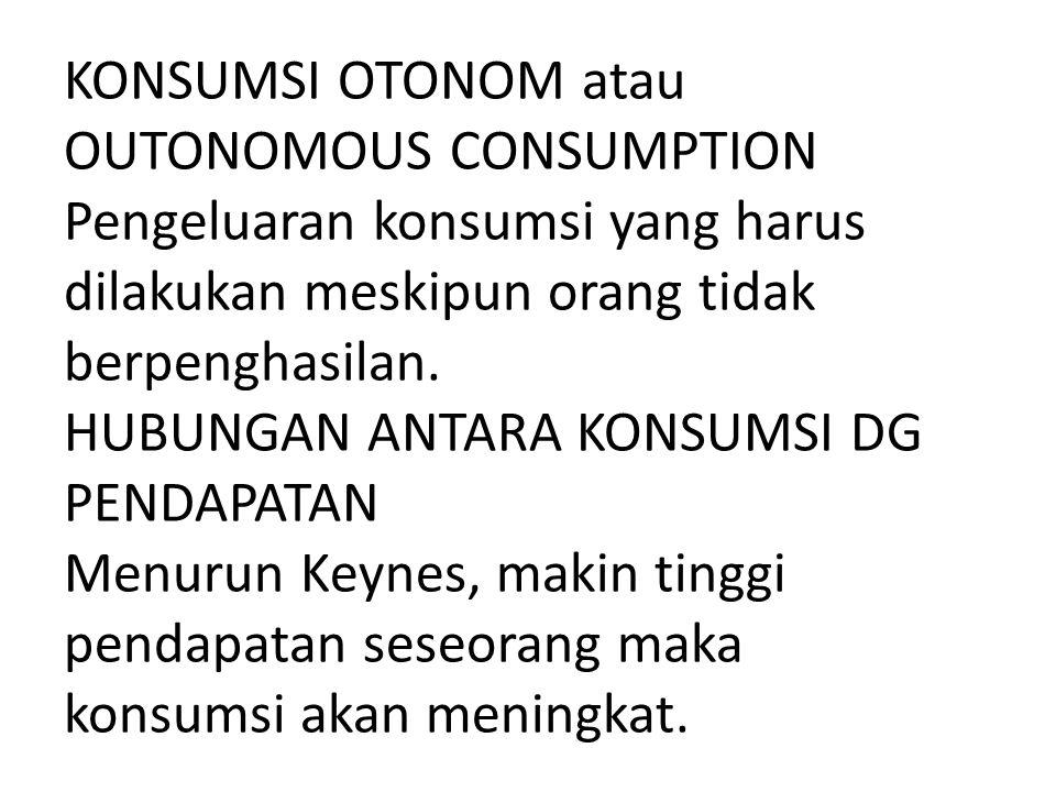 KONSUMSI OTONOM atau OUTONOMOUS CONSUMPTION Pengeluaran konsumsi yang harus dilakukan meskipun orang tidak berpenghasilan.