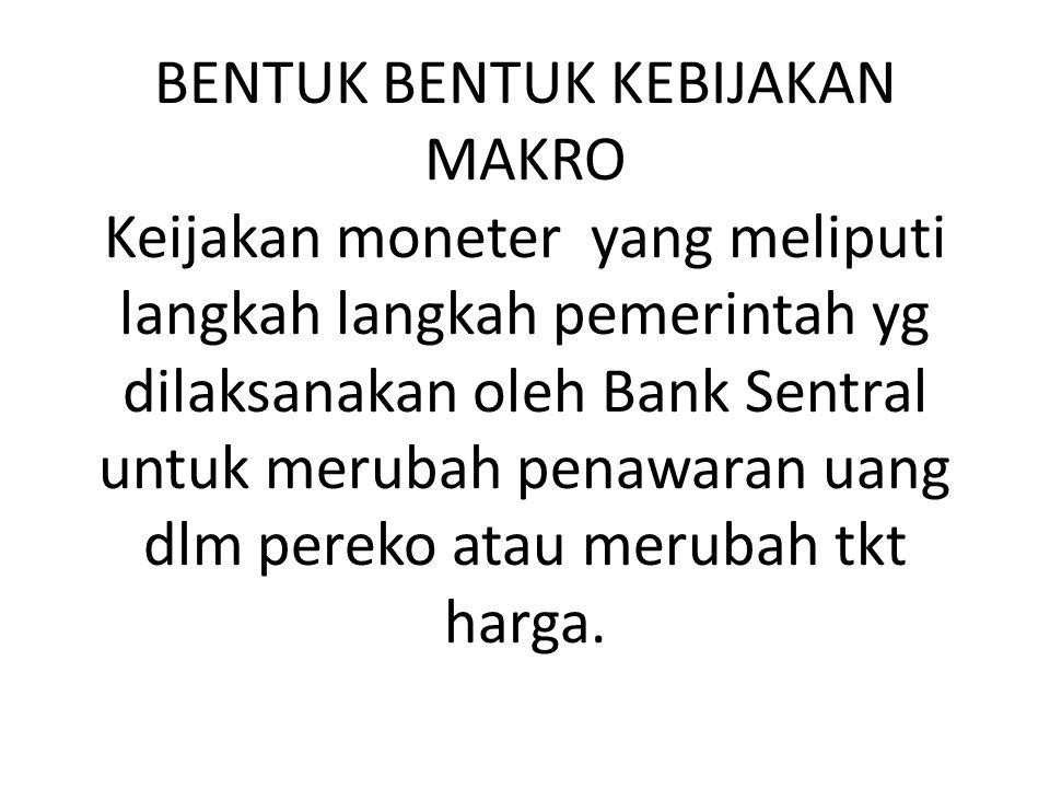 BENTUK BENTUK KEBIJAKAN MAKRO Keijakan moneter yang meliputi langkah langkah pemerintah yg dilaksanakan oleh Bank Sentral untuk merubah penawaran uang dlm pereko atau merubah tkt harga.