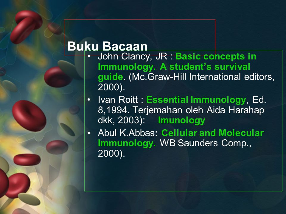 Buku Bacaan John Clancy, JR : Basic concepts in Immunology. A student's survival guide. (Mc.Graw-Hill International editors, 2000).