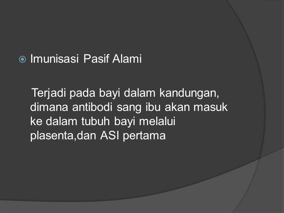 Imunisasi Pasif Alami Terjadi pada bayi dalam kandungan, dimana antibodi sang ibu akan masuk ke dalam tubuh bayi melalui plasenta,dan ASI pertama.
