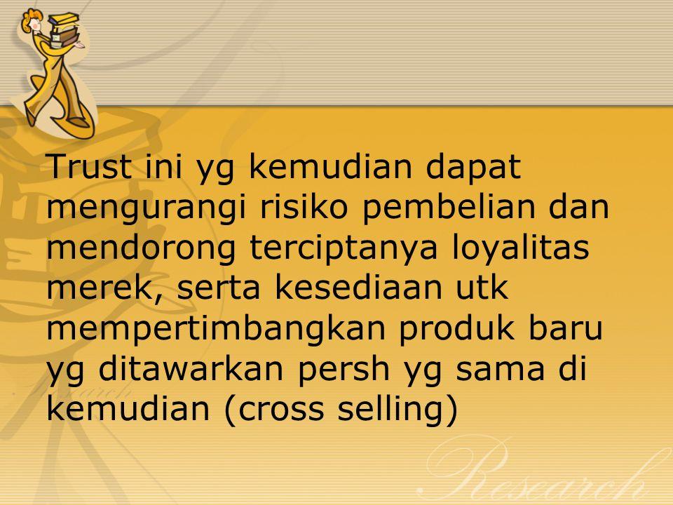 Trust ini yg kemudian dapat mengurangi risiko pembelian dan mendorong terciptanya loyalitas merek, serta kesediaan utk mempertimbangkan produk baru yg ditawarkan persh yg sama di kemudian (cross selling)