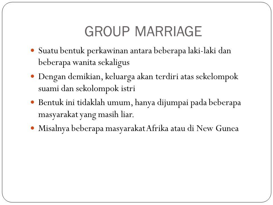GROUP MARRIAGE Suatu bentuk perkawinan antara beberapa laki-laki dan beberapa wanita sekaligus.
