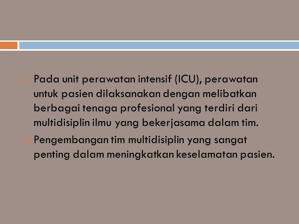 Pada unit perawatan intensif (ICU), perawatan untuk pasien dilaksanakan dengan melibatkan berbagai tenaga profesional yang terdiri dari multidisiplin ilmu yang bekerjasama dalam tim.