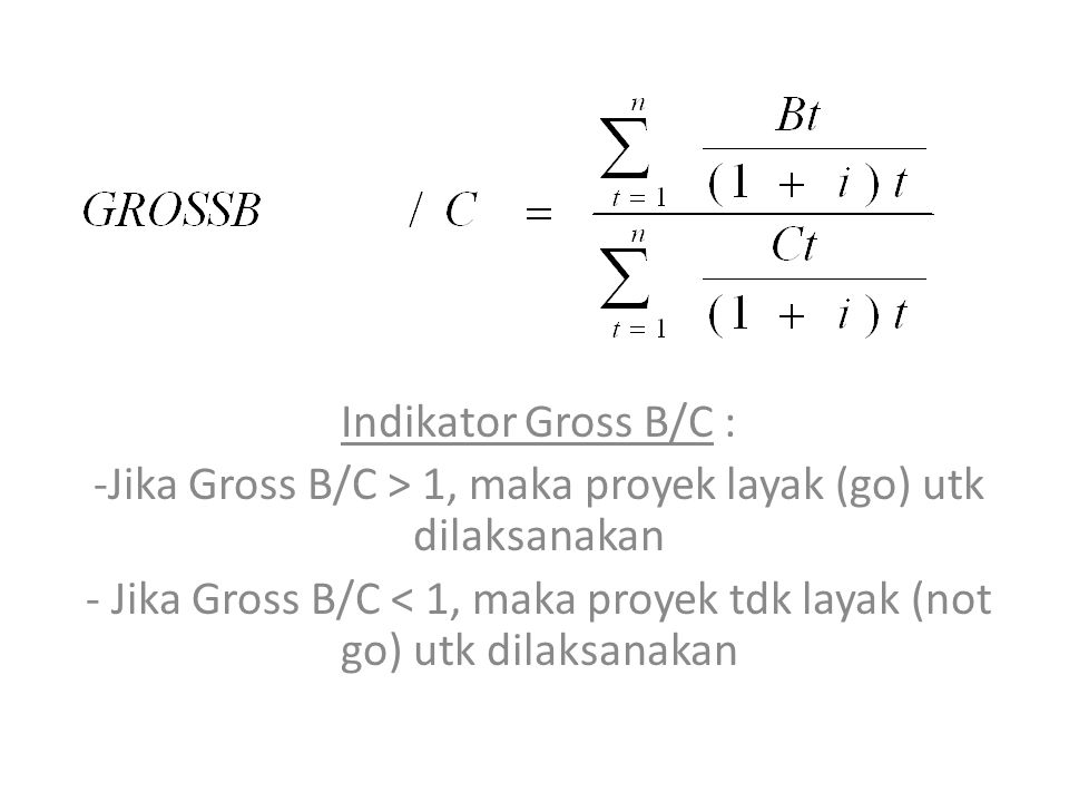 Jika Gross B/C > 1, maka proyek layak (go) utk dilaksanakan