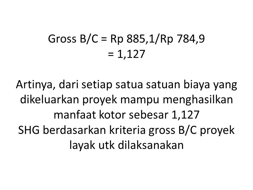 Gross B/C = Rp 885,1/Rp 784,9 = 1,127 Artinya, dari setiap satua satuan biaya yang dikeluarkan proyek mampu menghasilkan manfaat kotor sebesar 1,127 SHG berdasarkan kriteria gross B/C proyek layak utk dilaksanakan