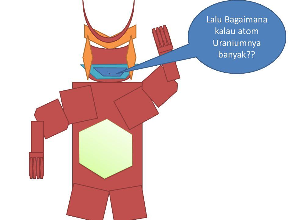 Lalu Bagaimana kalau atom Uraniumnya banyak