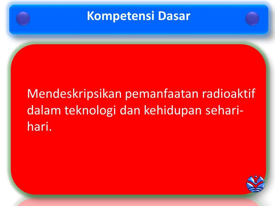 Kompetensi Dasar Mendeskripsikan pemanfaatan radioaktif dalam teknologi dan kehidupan sehari-hari.