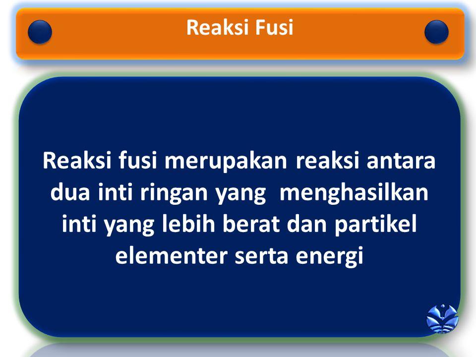 Reaksi Fusi Reaksi fusi merupakan reaksi antara dua inti ringan yang menghasilkan inti yang lebih berat dan partikel elementer serta energi.