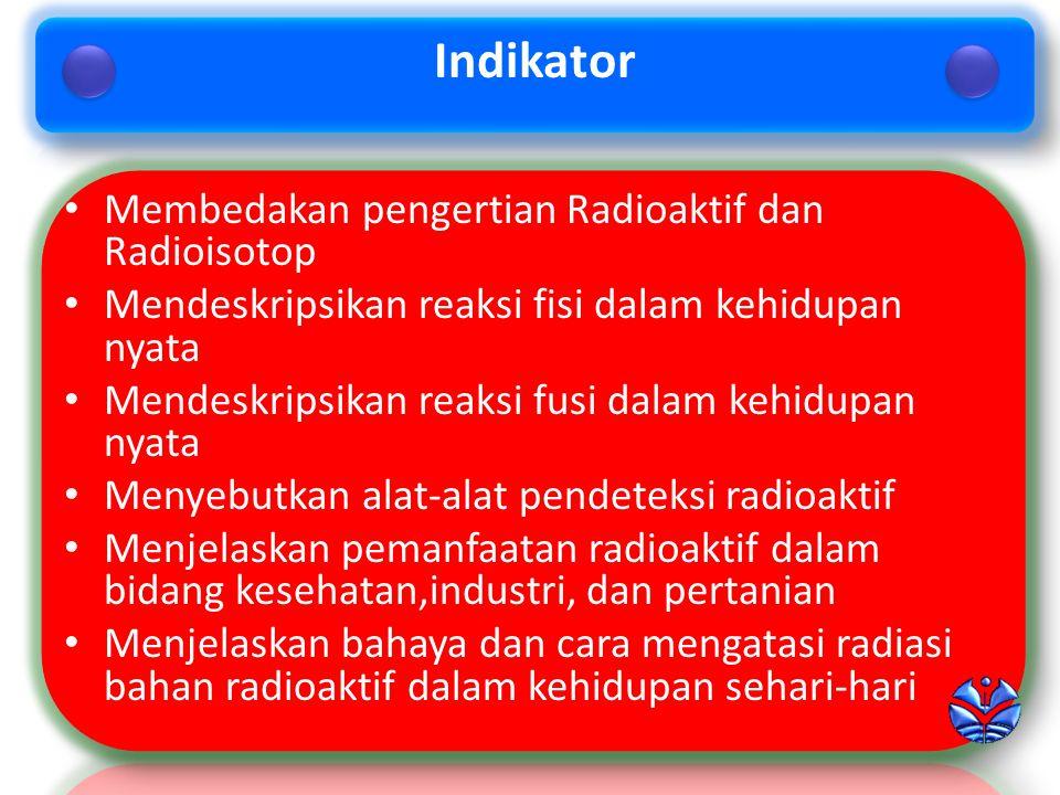 Indikator Membedakan pengertian Radioaktif dan Radioisotop