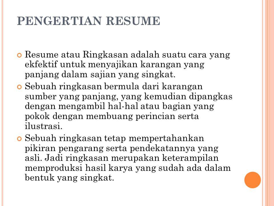 PENGERTIAN RESUME Resume atau Ringkasan adalah suatu cara yang ekfektif untuk menyajikan karangan yang panjang dalam sajian yang singkat.