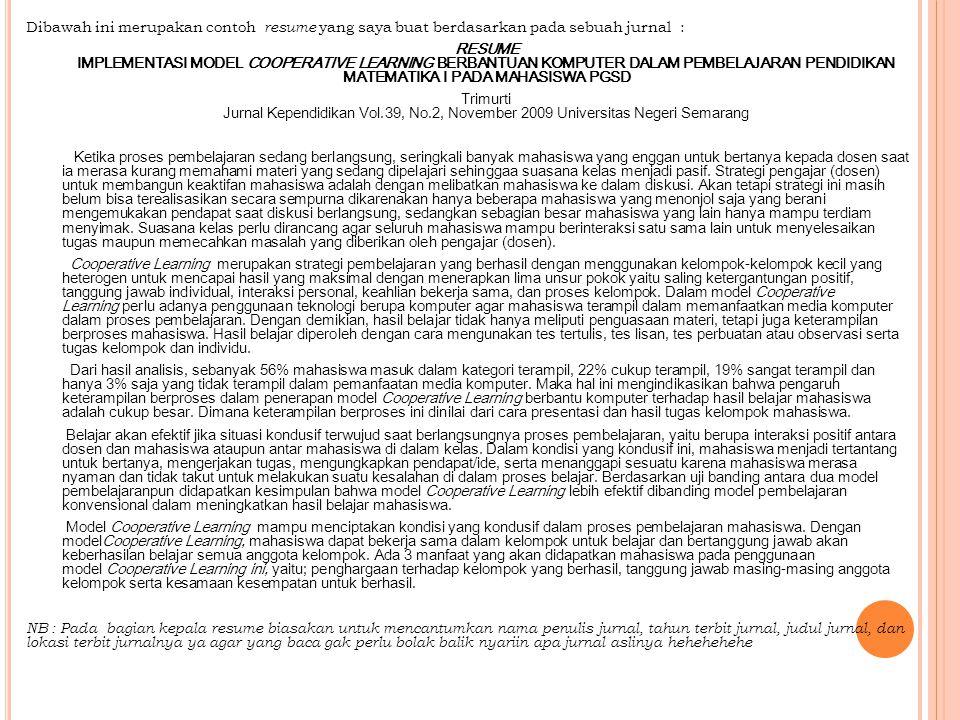 Dibawah ini merupakan contoh resume yang saya buat berdasarkan pada sebuah jurnal : RESUME IMPLEMENTASI MODEL COOPERATIVE LEARNING BERBANTUAN KOMPUTER DALAM PEMBELAJARAN PENDIDIKAN MATEMATIKA I PADA MAHASISWA PGSD Trimurti Jurnal Kependidikan Vol.39, No.2, November 2009 Universitas Negeri Semarang Ketika proses pembelajaran sedang berlangsung, seringkali banyak mahasiswa yang enggan untuk bertanya kepada dosen saat ia merasa kurang memahami materi yang sedang dipelajari sehinggaa suasana kelas menjadi pasif.