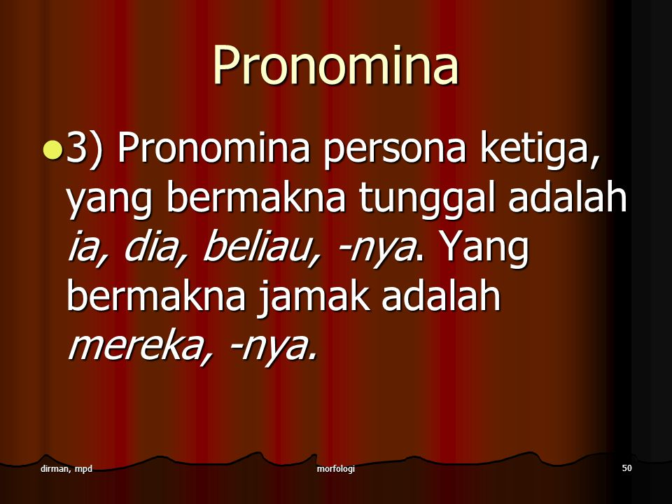 Pronomina 3) Pronomina persona ketiga, yang bermakna tunggal adalah ia, dia, beliau, -nya. Yang bermakna jamak adalah mereka, -nya.