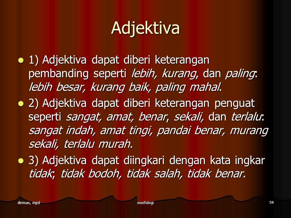 Adjektiva 1) Adjektiva dapat diberi keterangan pembanding seperti lebih, kurang, dan paling: lebih besar, kurang baik, paling mahal.