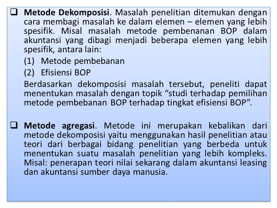 Metode Dekomposisi. Masalah penelitian ditemukan dengan cara membagi masalah ke dalam elemen – elemen yang lebih spesifik. Misal masalah metode pembenanan BOP dalam akuntansi yang dibagi menjadi beberapa elemen yang lebih spesifik, antara lain: