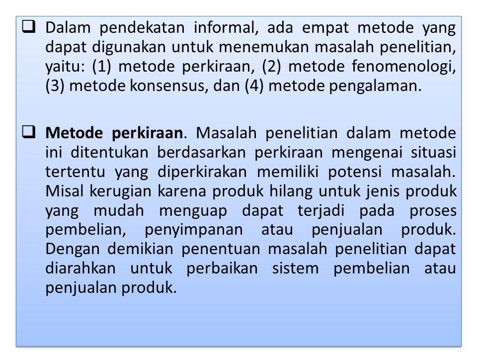 Dalam pendekatan informal, ada empat metode yang dapat digunakan untuk menemukan masalah penelitian, yaitu: (1) metode perkiraan, (2) metode fenomenologi, (3) metode konsensus, dan (4) metode pengalaman.