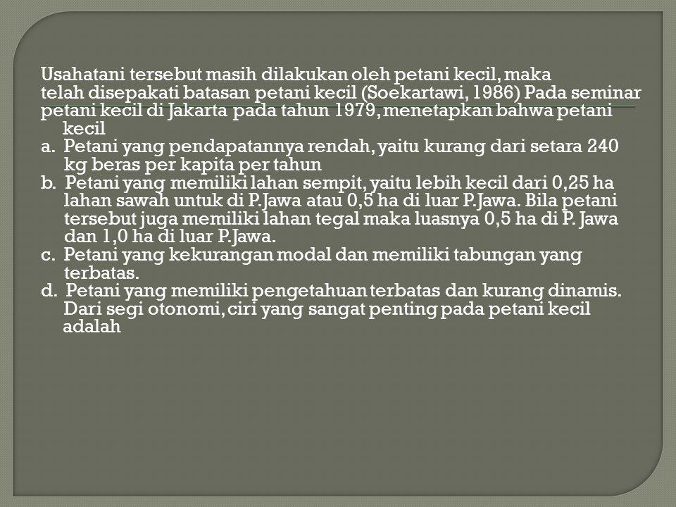 Usahatani tersebut masih dilakukan oleh petani kecil, maka telah disepakati batasan petani kecil (Soekartawi, 1986) Pada seminar petani kecil di Jakarta pada tahun 1979, menetapkan bahwa petani kecil a.