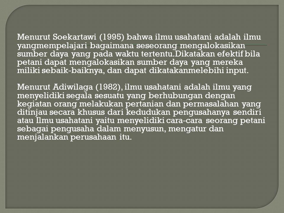 Menurut Soekartawi (1995) bahwa ilmu usahatani adalah ilmu yangmempelajari bagaimana seseorang mengalokasikan sumber daya yang pada waktu tertentu.Dikatakan efektif bila petani dapat mengalokasikan sumber daya yang mereka miliki sebaik-baiknya, dan dapat dikatakanmelebihi input.