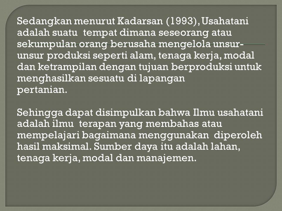 Sedangkan menurut Kadarsan (1993), Usahatani adalah suatu tempat dimana seseorang atau sekumpulan orang berusaha mengelola unsur-unsur produksi seperti alam, tenaga kerja, modal dan ketrampilan dengan tujuan berproduksi untuk menghasilkan sesuatu di lapangan pertanian.
