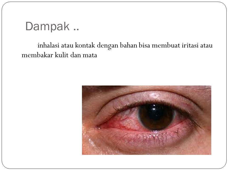 Dampak .. inhalasi atau kontak dengan bahan bisa membuat iritasi atau membakar kulit dan mata