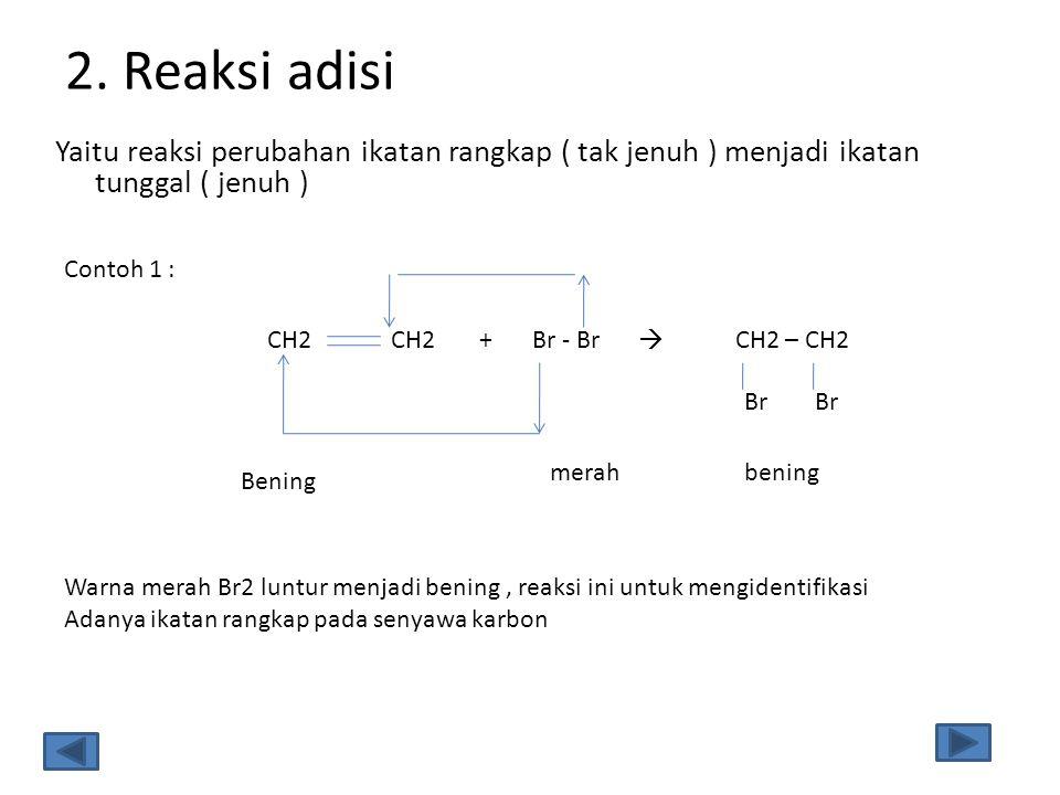 2. Reaksi adisi Yaitu reaksi perubahan ikatan rangkap ( tak jenuh ) menjadi ikatan tunggal ( jenuh )