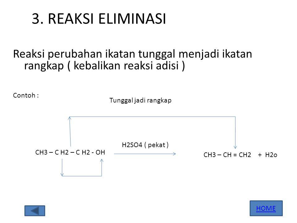 3. REAKSI ELIMINASI Reaksi perubahan ikatan tunggal menjadi ikatan rangkap ( kebalikan reaksi adisi )
