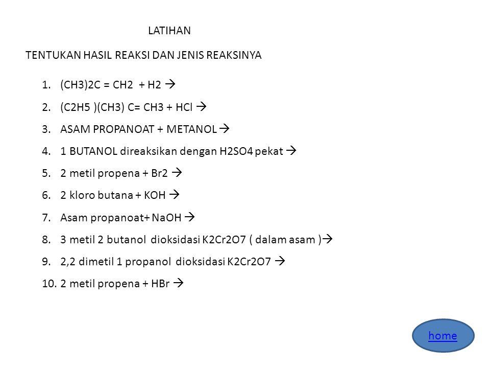 LATIHAN TENTUKAN HASIL REAKSI DAN JENIS REAKSINYA. (CH3)2C = CH2 + H2  (C2H5 )(CH3) C= CH3 + HCl 