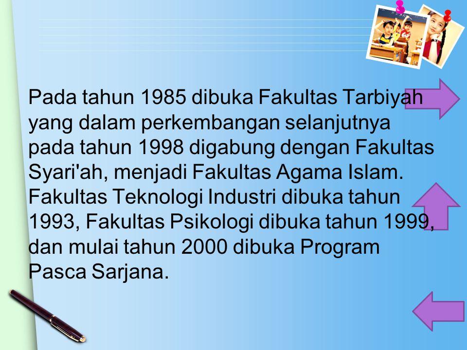 Pada tahun 1985 dibuka Fakultas Tarbiyah yang dalam perkembangan selanjutnya pada tahun 1998 digabung dengan Fakultas Syari ah, menjadi Fakultas Agama Islam.