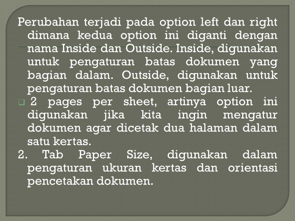 Perubahan terjadi pada option left dan right dimana kedua option ini diganti dengan nama Inside dan Outside. Inside, digunakan untuk pengaturan batas dokumen yang bagian dalam. Outside, digunakan untuk pengaturan batas dokumen bagian luar.