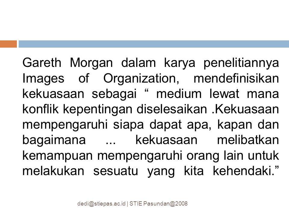 Gareth Morgan dalam karya penelitiannya Images of Organization, mendefinisikan kekuasaan sebagai medium lewat mana konflik kepentingan diselesaikan .Kekuasaan mempengaruhi siapa dapat apa, kapan dan bagaimana ... kekuasaan melibatkan kemampuan mempengaruhi orang lain untuk melakukan sesuatu yang kita kehendaki.
