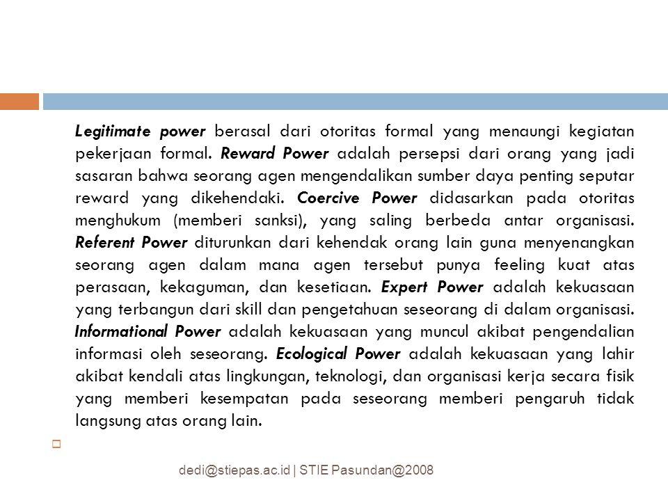 Legitimate power berasal dari otoritas formal yang menaungi kegiatan pekerjaan formal. Reward Power adalah persepsi dari orang yang jadi sasaran bahwa seorang agen mengendalikan sumber daya penting seputar reward yang dikehendaki. Coercive Power didasarkan pada otoritas menghukum (memberi sanksi), yang saling berbeda antar organisasi. Referent Power diturunkan dari kehendak orang lain guna menyenangkan seorang agen dalam mana agen tersebut punya feeling kuat atas perasaan, kekaguman, dan kesetiaan. Expert Power adalah kekuasaan yang terbangun dari skill dan pengetahuan seseorang di dalam organisasi. Informational Power adalah kekuasaan yang muncul akibat pengendalian informasi oleh seseorang. Ecological Power adalah kekuasaan yang lahir akibat kendali atas lingkungan, teknologi, dan organisasi kerja secara fisik yang memberi kesempatan pada seseorang memberi pengaruh tidak langsung atas orang lain.