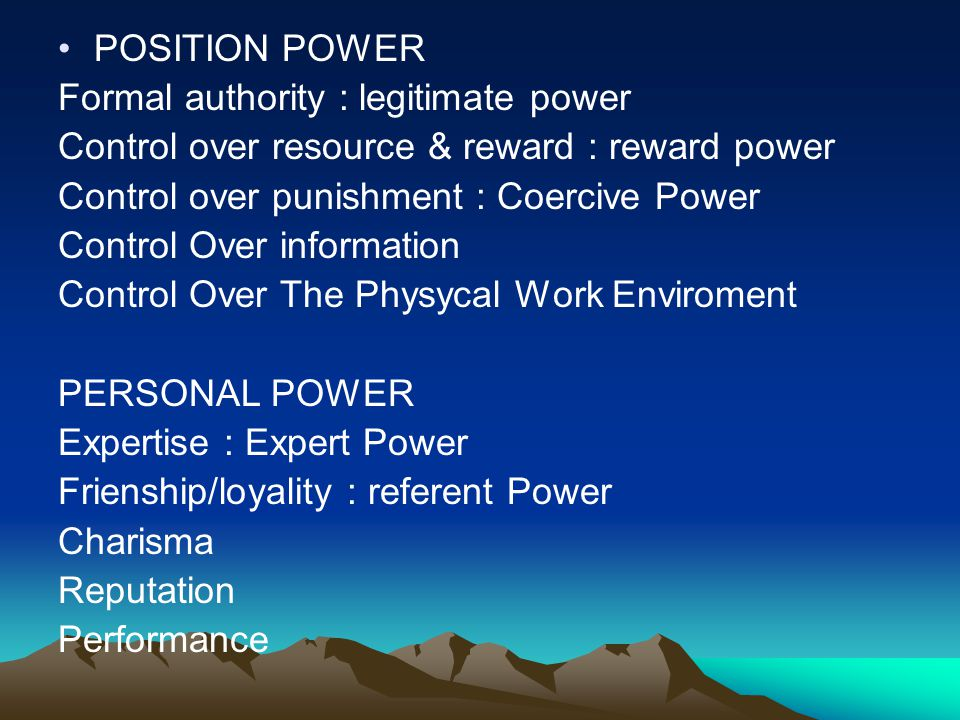 POSITION POWER Formal authority : legitimate power. Control over resource & reward : reward power.