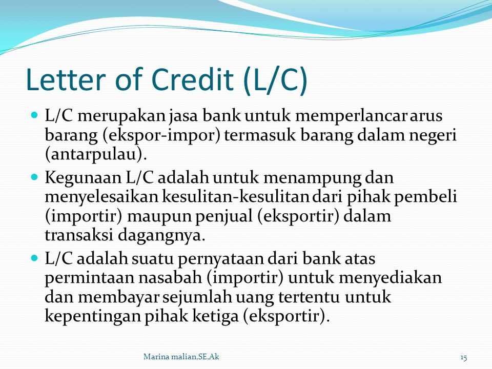 Letter of Credit (L/C) L/C merupakan jasa bank untuk memperlancar arus barang (ekspor-impor) termasuk barang dalam negeri (antarpulau).