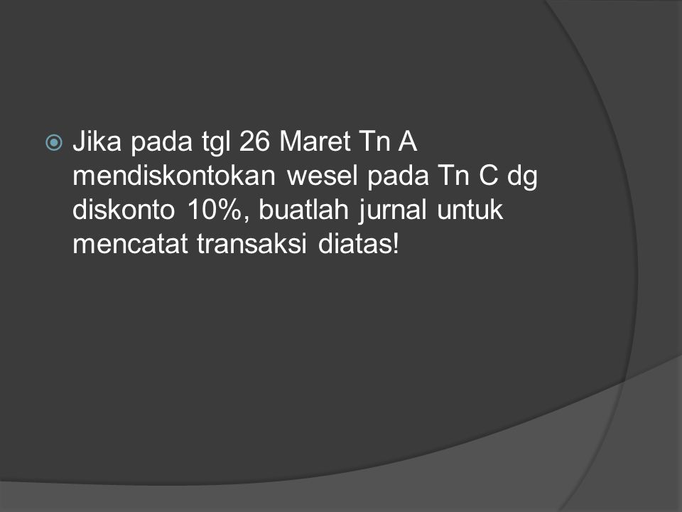 Jika pada tgl 26 Maret Tn A mendiskontokan wesel pada Tn C dg diskonto 10%, buatlah jurnal untuk mencatat transaksi diatas!