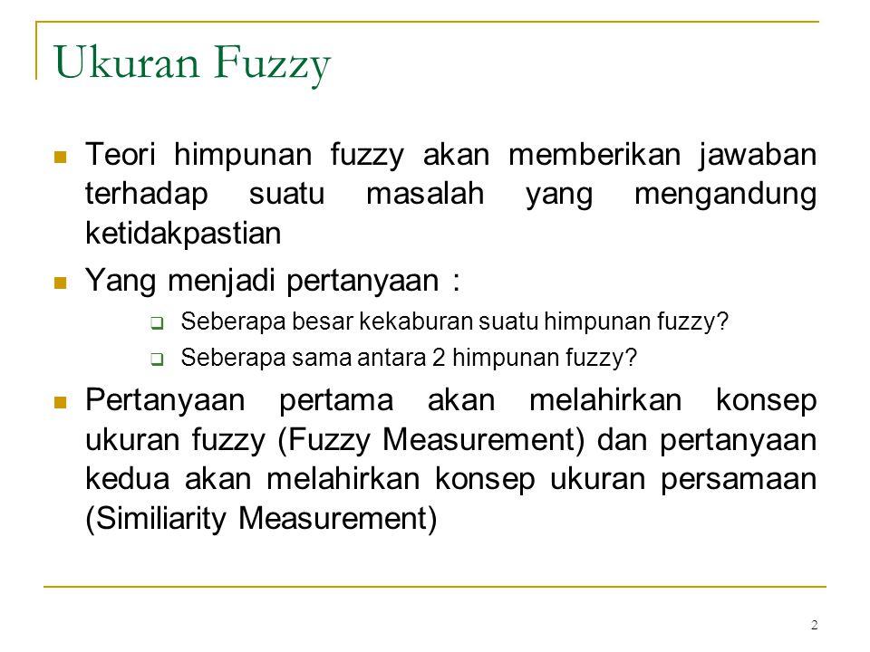 Ukuran Fuzzy Teori himpunan fuzzy akan memberikan jawaban terhadap suatu masalah yang mengandung ketidakpastian.