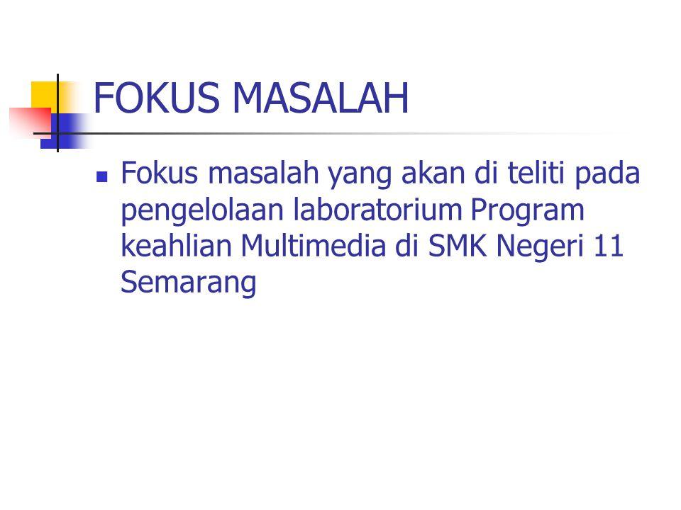 FOKUS MASALAH Fokus masalah yang akan di teliti pada pengelolaan laboratorium Program keahlian Multimedia di SMK Negeri 11 Semarang.