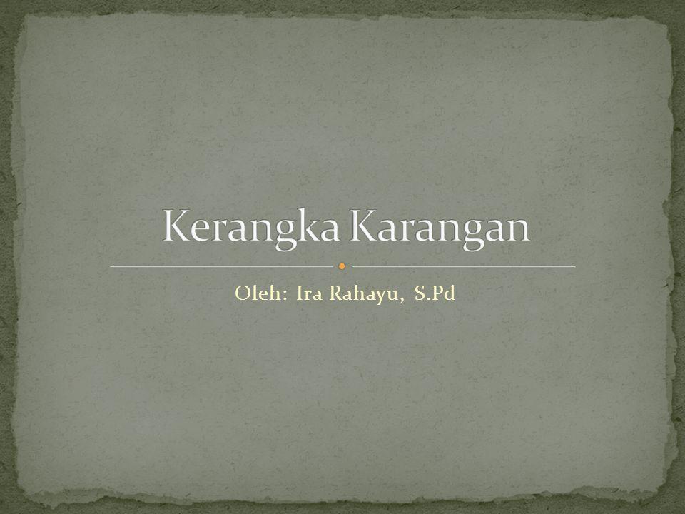 Kerangka Karangan Oleh: Ira Rahayu, S.Pd