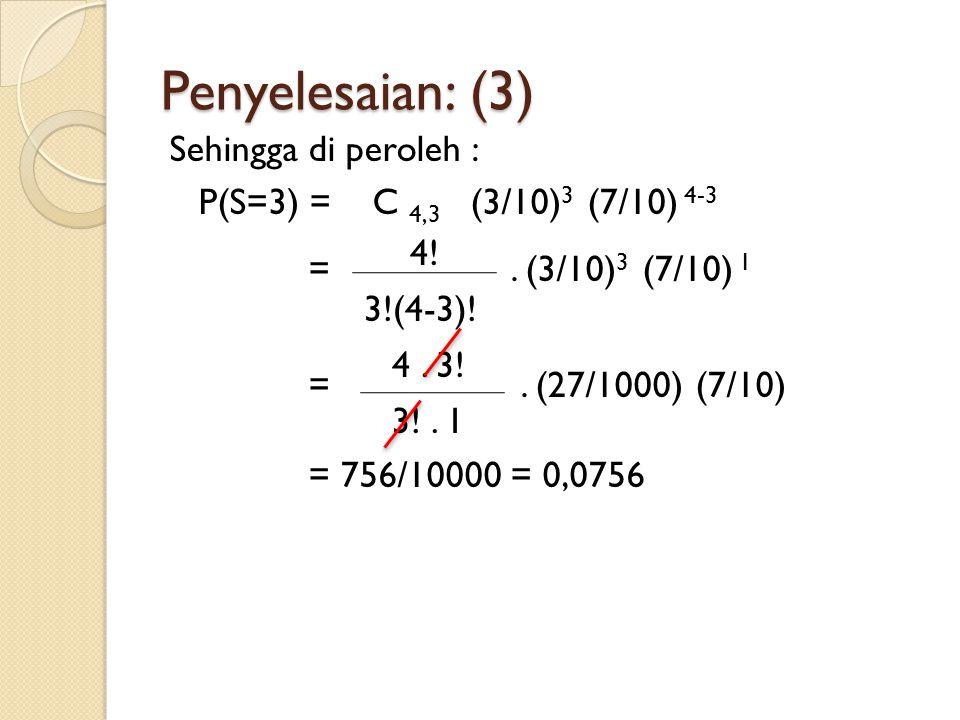 Penyelesaian: (3) Sehingga di peroleh : P(S=3) = C 4,3 (3/10)3 (7/10) 4-3 = . (3/10)3 (7/10) 1 = . (27/1000) (7/10) = 756/10000 = 0,0756