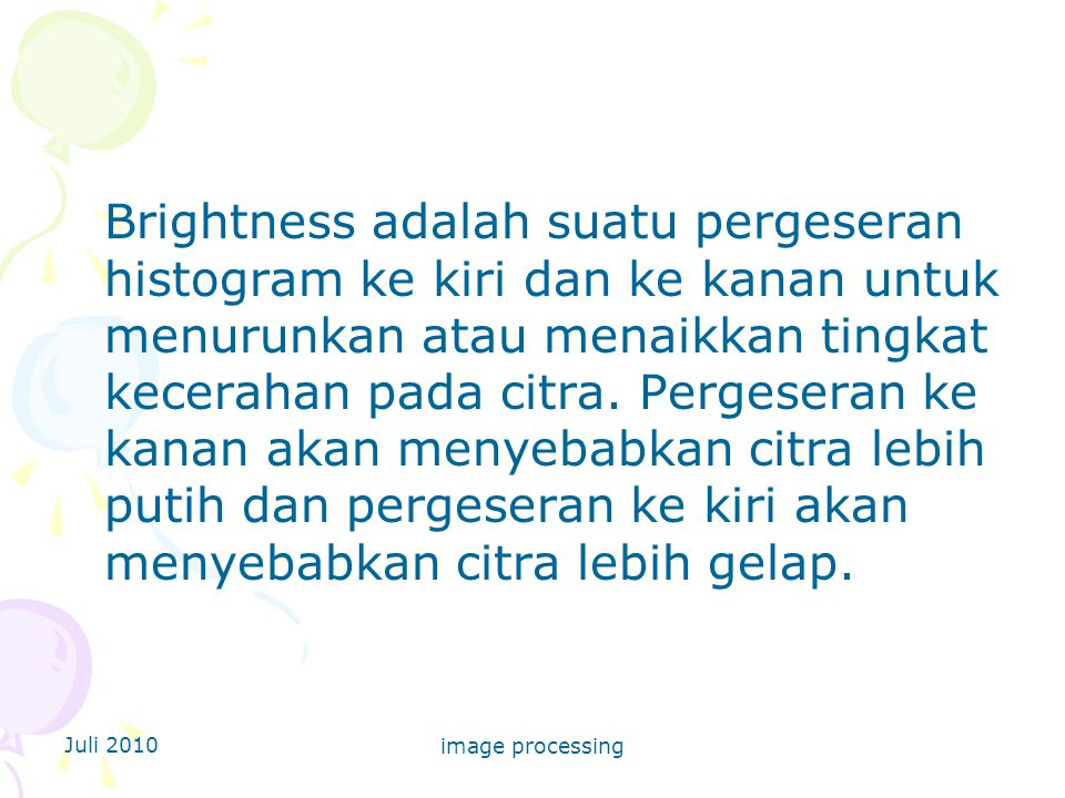Brightness adalah suatu pergeseran histogram ke kiri dan ke kanan untuk menurunkan atau menaikkan tingkat kecerahan pada citra. Pergeseran ke kanan akan menyebabkan citra lebih putih dan pergeseran ke kiri akan menyebabkan citra lebih gelap.