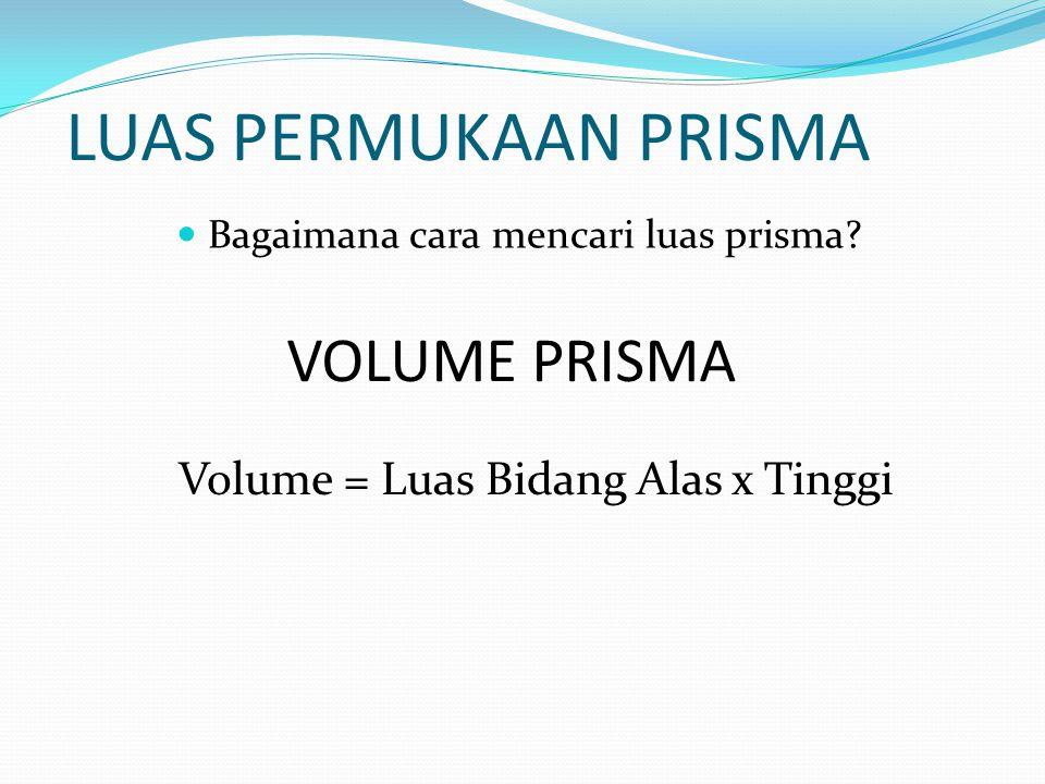 LUAS PERMUKAAN PRISMA VOLUME PRISMA Volume = Luas Bidang Alas x Tinggi