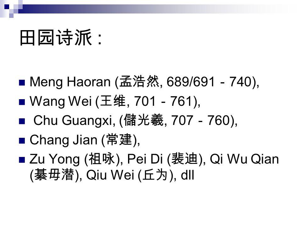 田园诗派 : Meng Haoran (孟浩然, 689/691-740), Wang Wei (王维, 701-761),