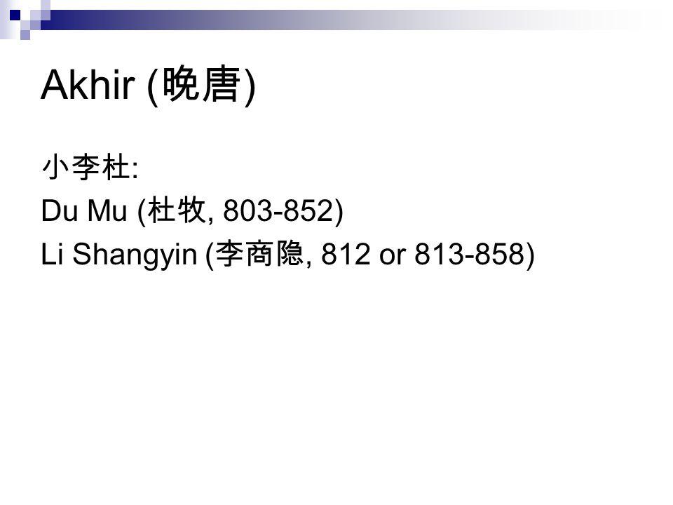 Akhir (晚唐) 小李杜: Du Mu (杜牧, 803-852) Li Shangyin (李商隐, 812 or 813-858)